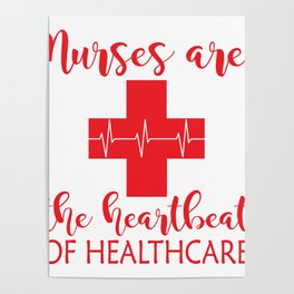 Nurses Are The Heartbeat Of Health Care Poster