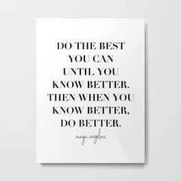 Do the Best You Can Until You Know Better. Then When You Know Better, Do Better. -Maya Angelou Metal Print