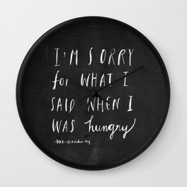 Sorry Quote-  I am sorry for what I said when I was hungry.  Wall Clock