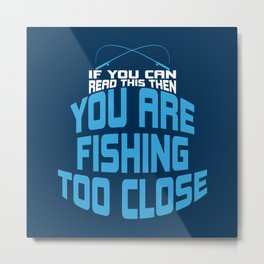 If You Can Read This You Are Fishing Too Close - Funny Fishing Quote Gift Metal Print
