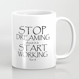 Stop Dreaming about it & Start Working for it Coffee Mug