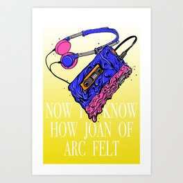 Now I Know How Joan of Arc Felt Art Print