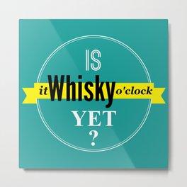 Is it whisky o'clock yet? Metal Print