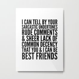 I CAN TELL BY YOUR SARCASTIC UNDERTONES, RUDE COMMENTS... CAN BE BEST FRIENDS Metal Print