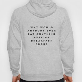 Why would anybody ever eat anything besides breakfast food? Hoody