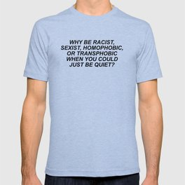 Why be racists, sexist, homophobic... T-shirt