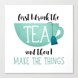 First I Drink The Tea And Then I Make The Things Canvas Print