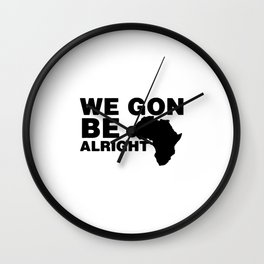 WE GON ALRIGHT Wall Clock