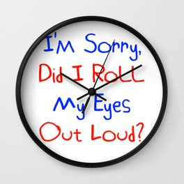 I'm Sorry, Did I Roll My Eyes Out Loud?   Funny Cute Gift Idea Wall Clock