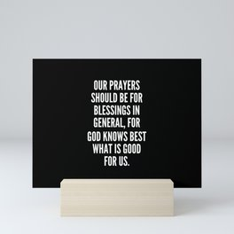 Our prayers should be for blessings in general for God knows best what is good for us Mini Art Print
