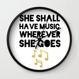 SHE SHALL HAVE MUSIC WHEREVER SHE GOES Wall Clock