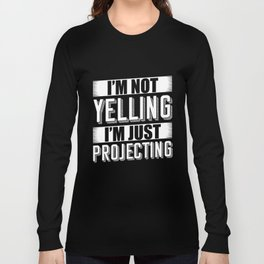 I'm not yelling I'm just projecting Long Sleeve T-shirt