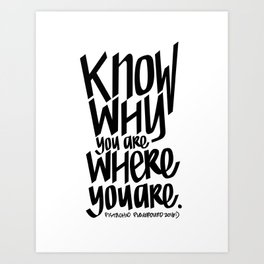 KNOW WHY YOU ARE WHERE YOU ARE Art Print