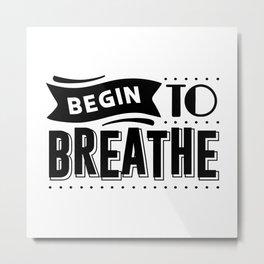 BEGIN TO BREATHE Metal Print