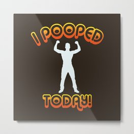 I Pooped Today! - Funny Statement Gift Metal Print