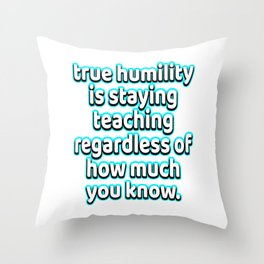 """""""True Humility s Staying Teaching Regardless Of How Much You Know"""" tee design. Makes a nice gift too Throw Pillow"""