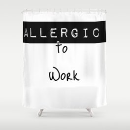 Allergic to work Shower Curtain
