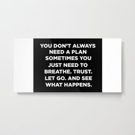 You Don't Always Need A Plan Sometimes You Just Need To Breathe Trust Let Go And See What Happens Metal Print
