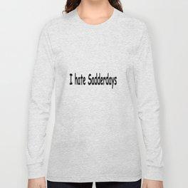 I Hate Saddedays Long Sleeve T-shirt