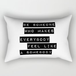 Be someone who makes everybody feel like a somebody Rectangular Pillow