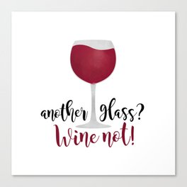 Another glass? Wine not! Canvas Print