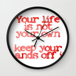 Your life is not your own  keep your hands off it Wall Clock