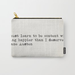 """I must learn to be content with being happier than I deserve."" -Jane Austen Carry-All Pouch"