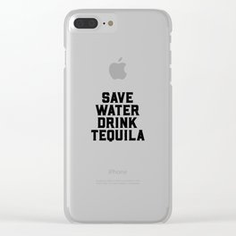Save Water, Drink Tequila, Alcohol Quote Clear iPhone Case