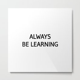 always be learning quote Metal Print