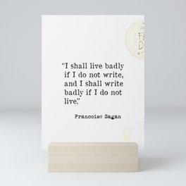 """""""I shall live badly if I do not write, and I shall write badly if I do not live."""" - Françoise Sagan, version A Mini Art Print"""