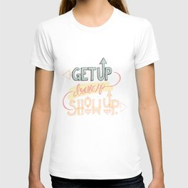 Get up. Dress Up. Show Up. Motivational Quote, Hand Lettered T-shirt
