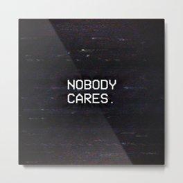 NOBODY CARES. Metal Print