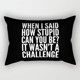 When I Said How Stupid Can You Be? It Wasn't a Challenge (Black & White) Rectangular Pillow