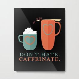 Don't Hate Caffeinate Metal Print
