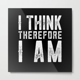 I think therefore I am Metal Print