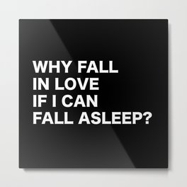 WHY FALL IN LOVE  IF I CAN  FALL ASLEEP? Metal Print