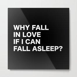 WHY FALL IN LOVE  IF I CAN  FALL ASLEEP? Metal Print