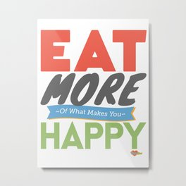 """Eat More of What Makes You Happy"" Metal Print"