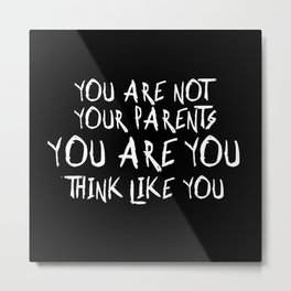 You Are Not Your Parents, You Are You, Think Like You! Metal Print