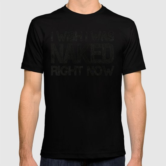 I wish i was naked right now T-shirt