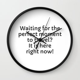 Waiting for the perfect moment to travel - It is here right now Wall Clock