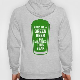Hand Me a Green Beer, I Get Married This Year! Hoody