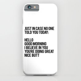 Just in case no one told you today hello good morning you're doing great I believe in you iPhone Case