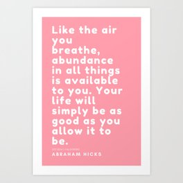 Like the air you breathe, abundance in all things is available to you. Abraham Hicks Art Print