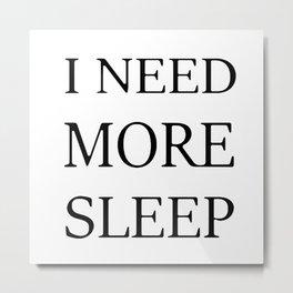 I NEED MORE SLEEP Metal Print