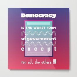 Democracy is the worst form of government except for all the others Metal Print