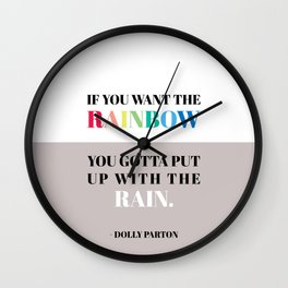 If you want the rainbow, you gotta put up with the rain - dolly parton Wall Clock