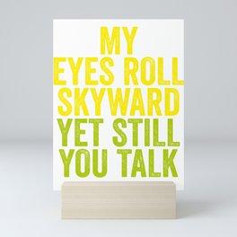 MY EYES ROLL SKYWARD, YET STILL YOU TALK Mini Art Print