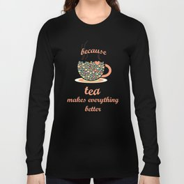 Because Tea Makes Everything Better Long Sleeve T-shirt