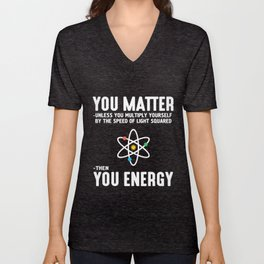 you matter unless you multiply yourself by the speed of light squared then you enegry science t-shir Unisex V-Neck